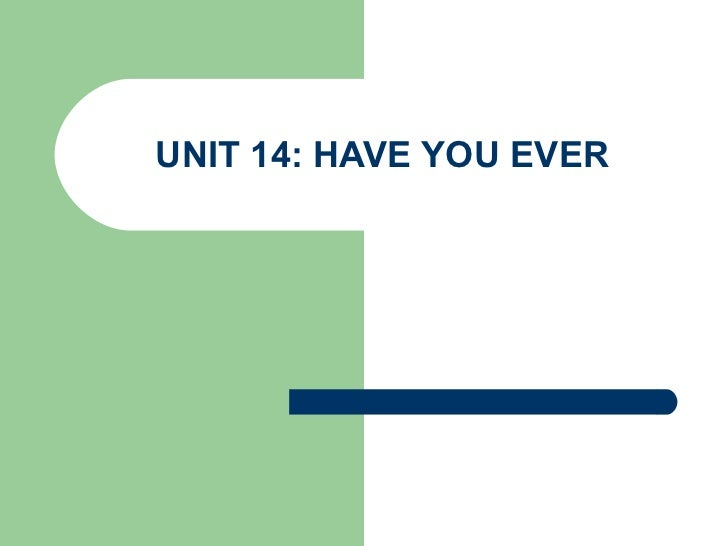 UNIT 14: HAVE YOU EVER