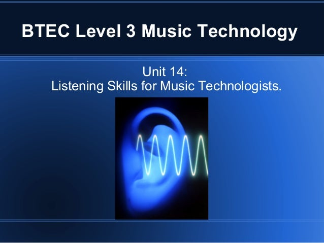 BTEC Level 3 Music Technology Unit 14: Listening Skills for Music Technologists.