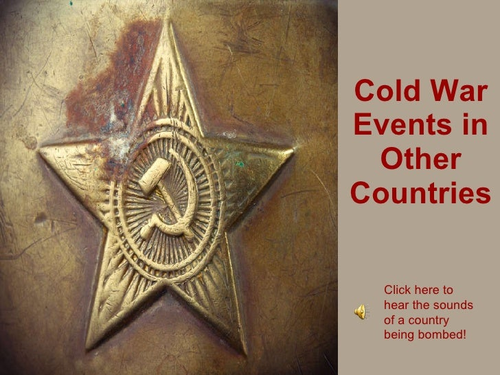 Cold War Events in Other Countries Click here to hear the sounds of a country being bombed!