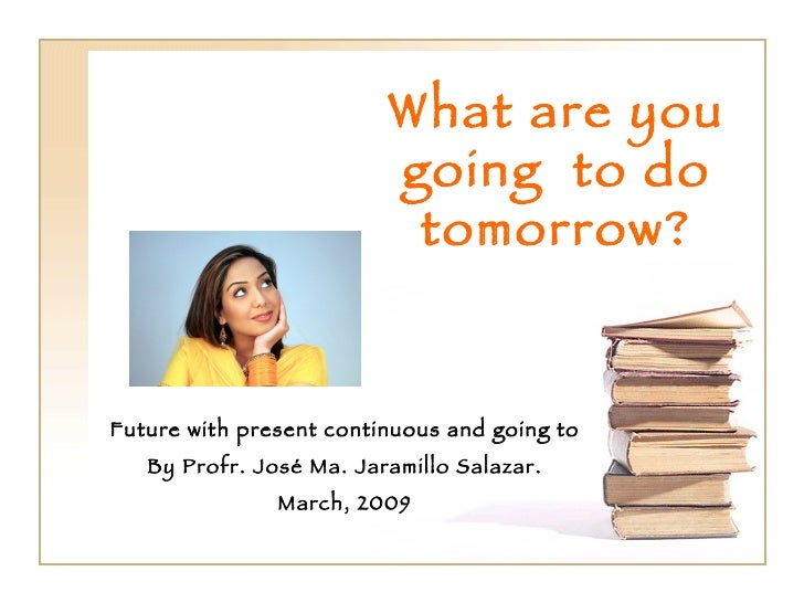 What are you going  to do tomorrow? Future with present continuous and going to By Profr. José Ma. Jaramillo Salazar. Marc...