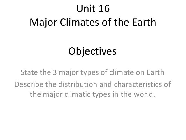 Unit 16 Major Climates of the Earth Objectives State the 3 major types of climate on Earth Describe the distribution and c...