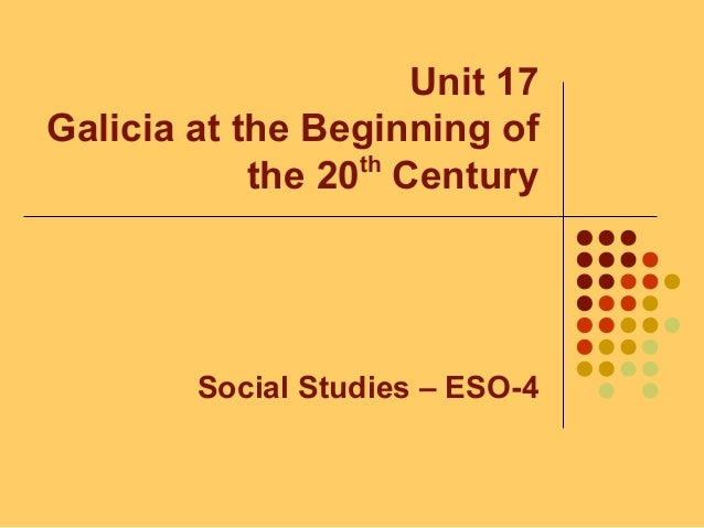 Unit 17 Galicia at the Beginning of the 20th Century Social Studies – ESO-4