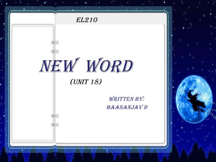 EL210 <ul><li>NEW  WORD </li></ul><ul><li>(UNIT 18) </li></ul><ul><li>Written by:   </li></ul><ul><li>Baasanjav D </li></ul>