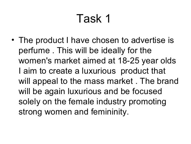 Task 1 • The product I have chosen to advertise is perfume . This will be ideally for the women's market aimed at 18-25 ye...