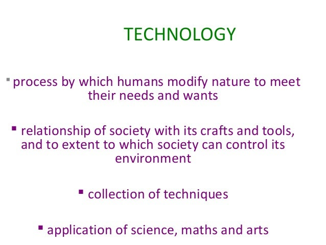 TECHNOLOGY  process  by which humans modify nature to meet their needs and wants   relationship of society with its craf...