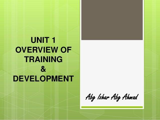 UNIT 1OVERVIEW OF  TRAINING     &DEVELOPMENT              Abg Izhar Abg Ahmad