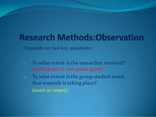 Depends on two key questions: 1. To what extent is the researcher involved? (participant or non-participant) 2. To what ex...