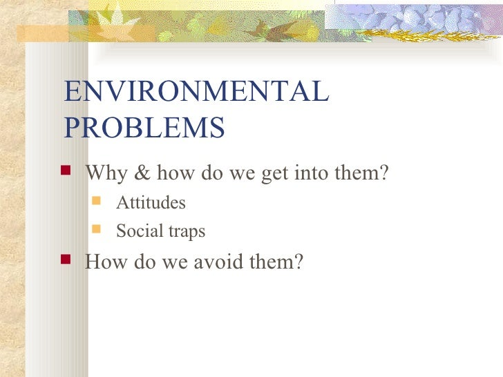 ENVIRONMENTAL PROBLEMS <ul><li>Why & how do we get into them? </li></ul><ul><ul><li>Attitudes </li></ul></ul><ul><ul><li>S...