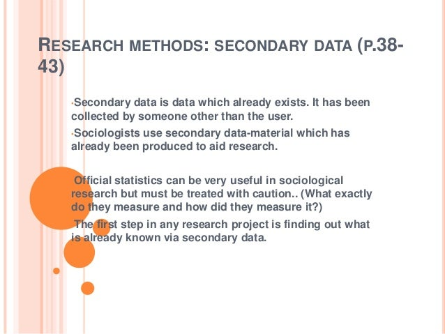 RESEARCH METHODS: SECONDARY DATA (P.38- 43) •Secondary data is data which already exists. It has been collected by someone...