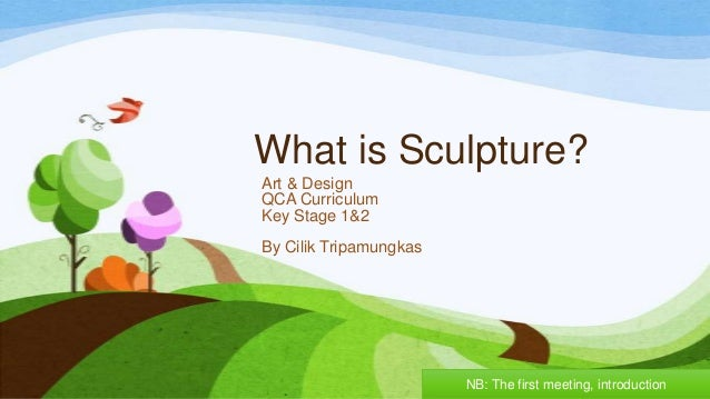 What is Sculpture? Art & Design QCA Curriculum Key Stage 1&2 By Cilik Tripamungkas NB: The first meeting, introduction
