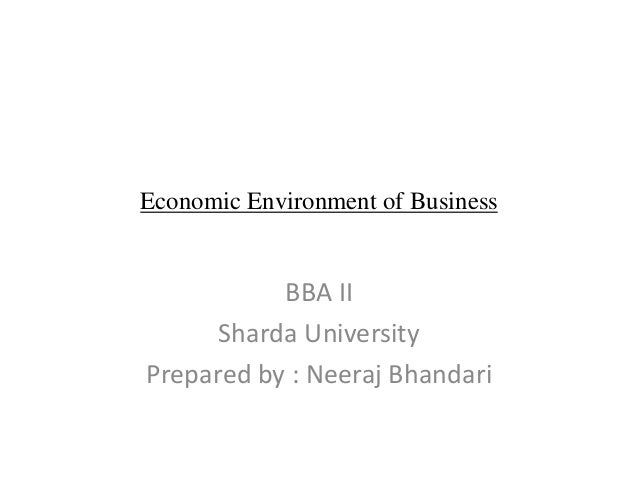 Economic Environment of Business BBA II Sharda University Prepared by : Neeraj Bhandari