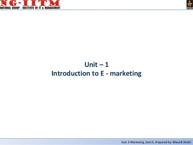 Sub: E-Marketing, Sem:3, Prepared by: Bhautik ShethUnit – 1Introduction to E - marketing