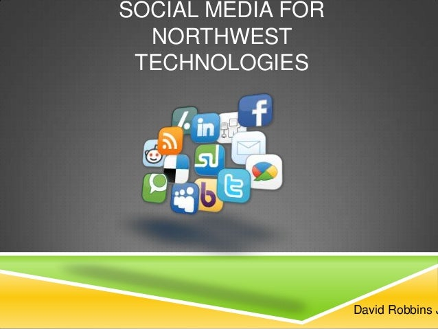 SOCIAL MEDIA FOR NORTHWEST TECHNOLOGIES  David Robbins J