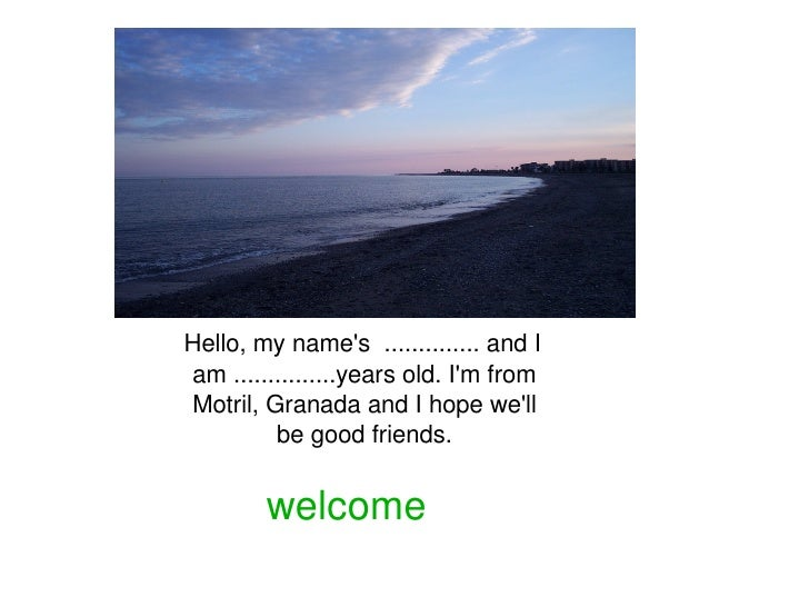 Hello, my name's  .............. and I  am ...............years old. I'm from   Motril, Granada and I hope we'll  be good ...