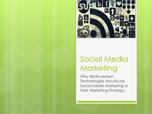 Social Media Marketing Why Northwestern Technologies should use Social Media Marketing in their Marketing Strategy.