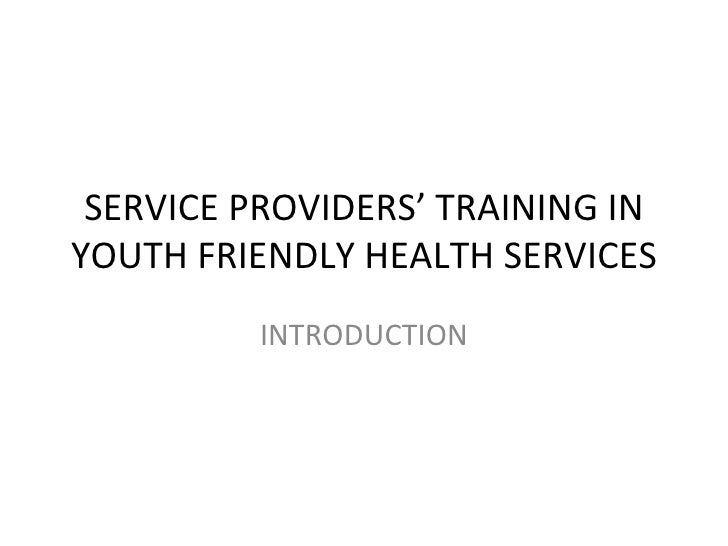 SERVICE PROVIDERS' TRAINING INYOUTH FRIENDLY HEALTH SERVICES         INTRODUCTION
