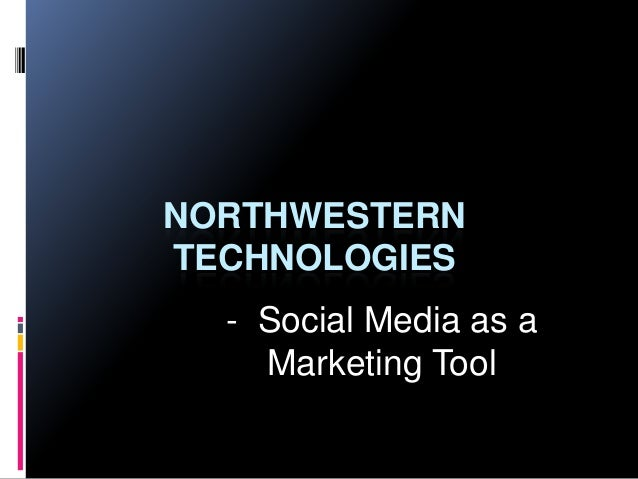 NORTHWESTERNTECHNOLOGIES  - Social Media as a    Marketing Tool