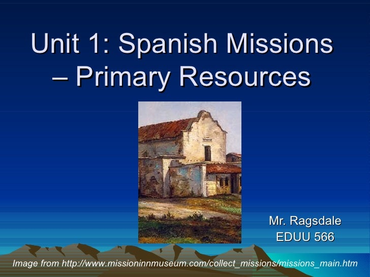 Unit 1: Spanish Missions – Primary Resources Mr. Ragsdale EDUU 566 Image from http://www.missioninnmuseum.com/collect_miss...