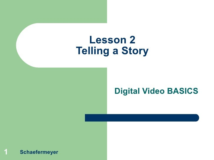 Lesson 2 Telling a Story Digital Video BASICS Schaefermeyer
