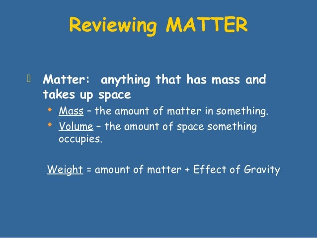  Matter: anything that has mass andtakes up space Mass – the amount of matter in something. Volume – the amount of spac...