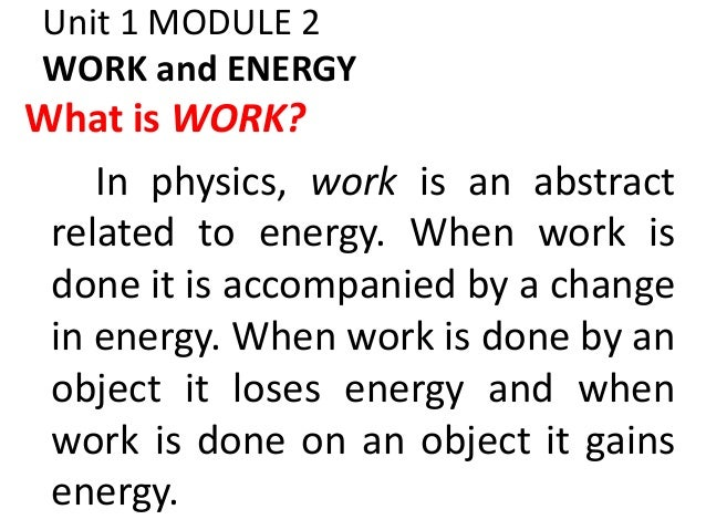 Unit 1 MODULE 2 WORK and ENERGY What is WORK? In physics, work is an abstract related to energy. When work is done it is a...