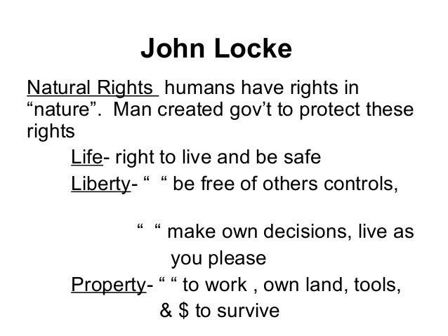 natural rights john locke Theorists like john locke & thomas paine adapted the popular idea of natural law to argue that people had natural rights which could not be taken away — even by god's appointed ruler the world was governed by a set of natural laws which could be discovered by using reason, since reason was a part of human nature & human nature was a part.