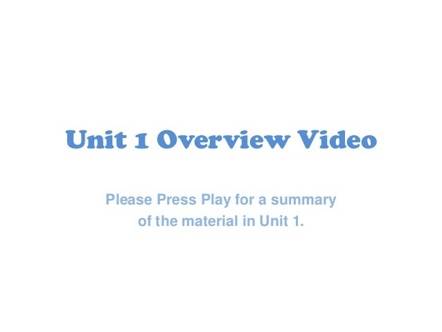 Unit 1 Overview Video Please Press Play for a summary of the material in Unit 1.