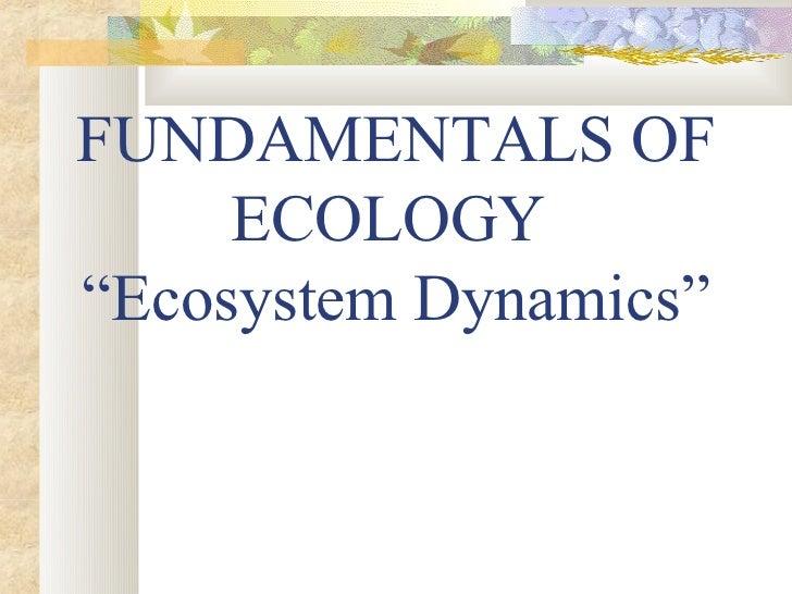 """FUNDAMENTALS OF     ECOLOGY""""Ecosystem Dynamics"""""""