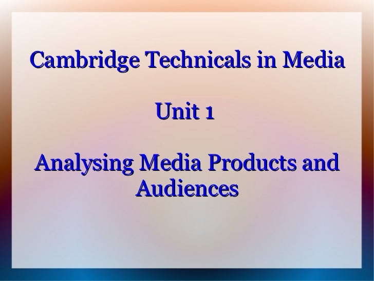 Cambridge Technicals in Media           Unit 1Analysing Media Products and         Audiences
