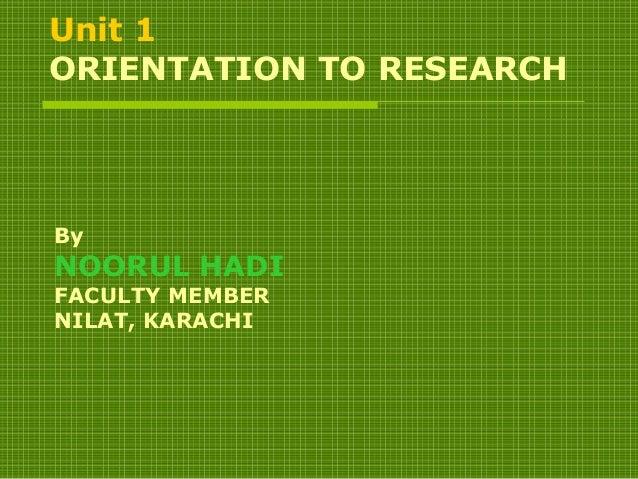Unit 1 ORIENTATION TO RESEARCH By NOORUL HADI FACULTY MEMBER NILAT, KARACHI