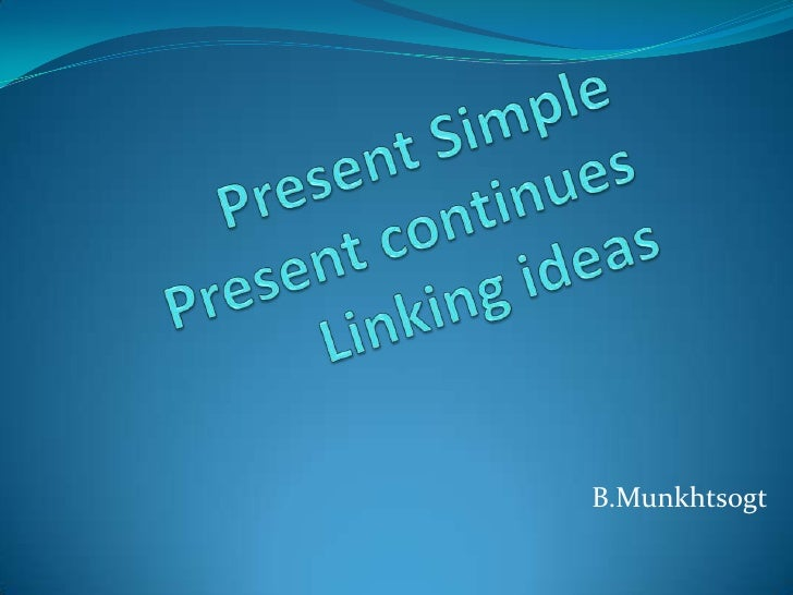 Present Simple		Present continues 			Linking ideas<br />B.Munkhtsogt<br />