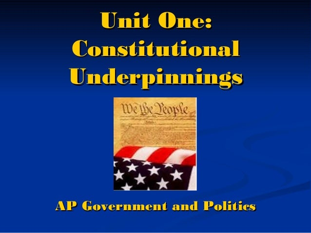 Unit One: Constitutional Underpinnings  AP Government and Politics