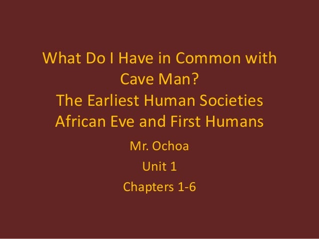 What Do I Have in Common with Cave Man? The Earliest Human Societies African Eve and First Humans Mr. Ochoa Unit 1 Chapter...