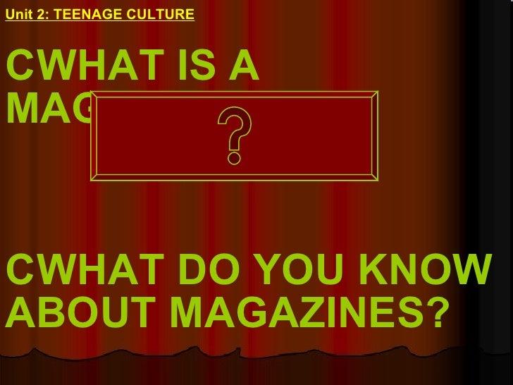 Unit 2: TEENAGE CULTURE <ul><li>WHAT IS A MAGAZINE? </li></ul><ul><li>WHAT DO YOU KNOW ABOUT MAGAZINES? </li></ul>