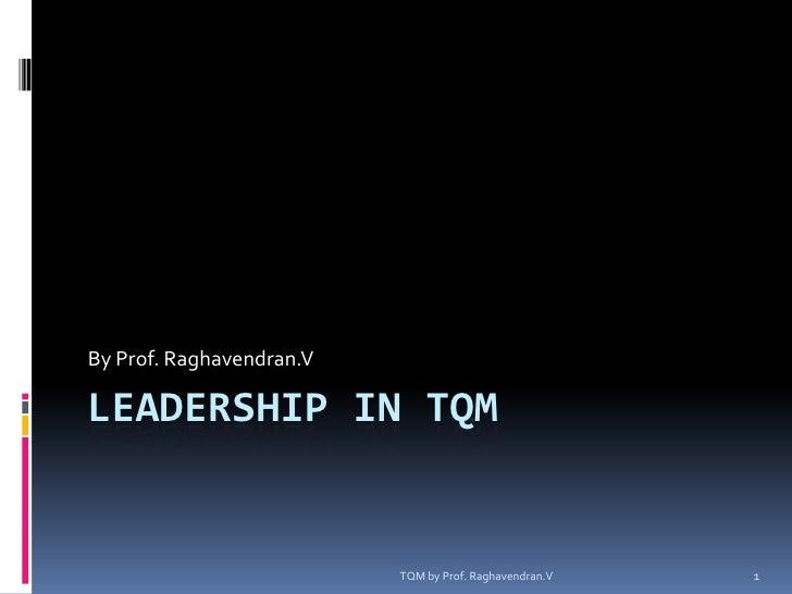 TQM by Prof. Raghavendran.V<br />1<br />Leadership in TQM<br />By Prof. Raghavendran.V<br />