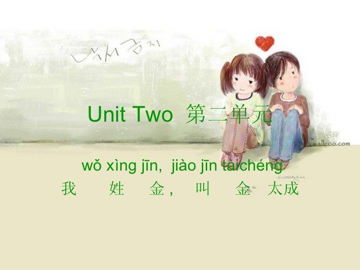 Unit Two 第二单元  wǒ xìng jīn, jiào jīn tàichéng我    姓      金, 叫          金 太成