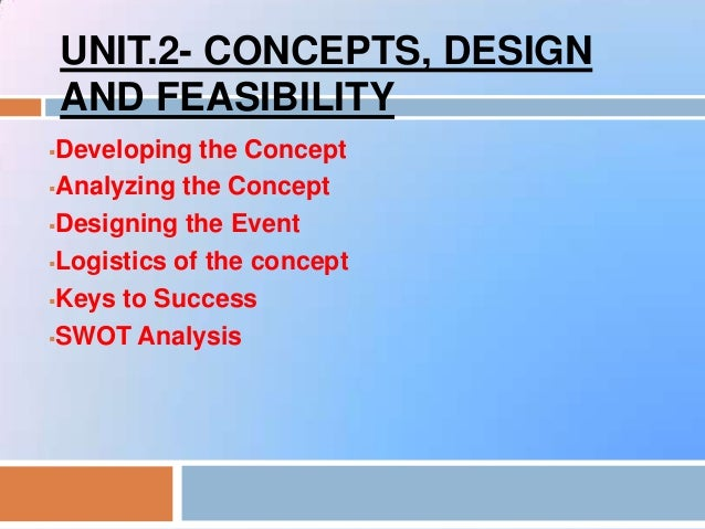 UNIT.2- CONCEPTS, DESIGNAND FEASIBILITYDeveloping the ConceptAnalyzing the ConceptDesigning the EventLogistics of the ...