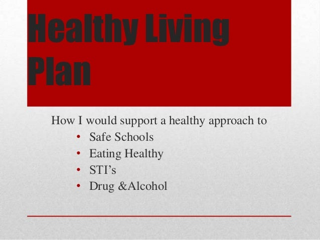Healthy Living Plan How I would support a healthy approach to • Safe Schools • Eating Healthy • STI's • Drug &Alcohol