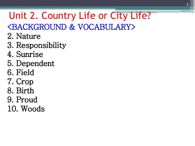 Unit 2. Country Life or City Life? 1 <BACKGROUND & VOCABULARY> 2. Nature 3. Responsibility 4. Sunrise 5. Dependent 6. Fiel...