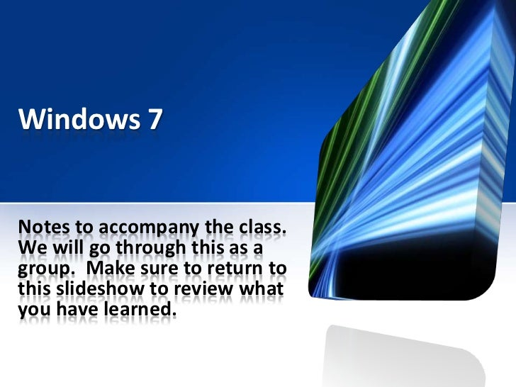 Windows 7Notes to accompany the class.We will go through this as agroup. Make sure to return tothis slideshow to review wh...