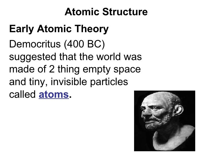 Atomic Structure Early Atomic Theory  Democritus (400 BC) suggested that the world was made of 2 thing empty space and tin...