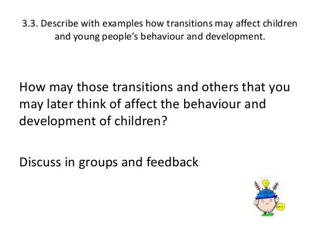 identify transitions that only some children experience e g bereavement All will be able to identify factors that not all transitions are experienced by every child/young person what are they some unexpected transitions discuss the transitions that only some children may experience, eg parents separating.