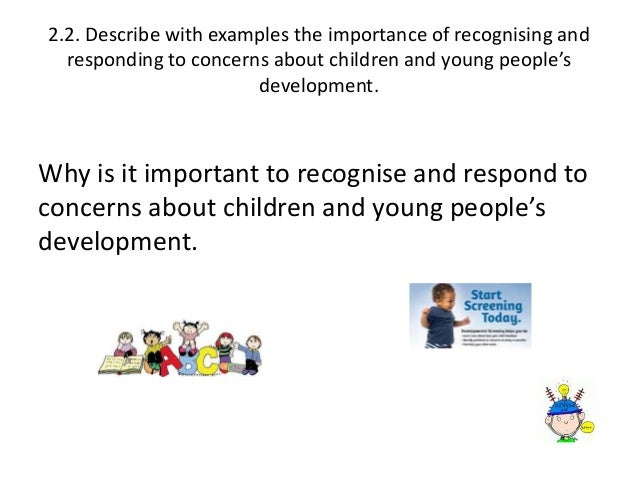 the importance of recognising and responding to concerns of children s development Level 2 supporting teaching and learning in schools describe the importance of recognising and responding to concerns about children and young people's development.