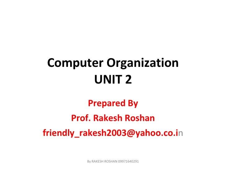 Computer Organization UNIT 2 Prepared By Prof. Rakesh Roshan [email_address] n By RAKESH ROSHAN 09971640291