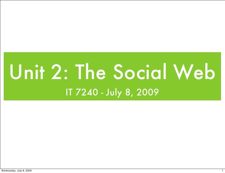 Unit 2: The Social Web                           IT 7240 - July 8, 2009     Wednesday, July 8, 2009                       ...