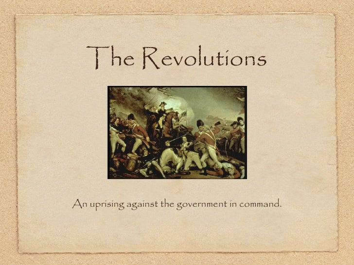 The RevolutionsAn uprising against the government in command.