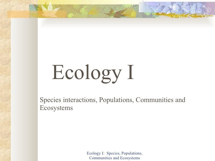 Ecology I:  Species, Populations, Communities and Ecosystems Ecology I Species interactions, Populations, Communities and ...