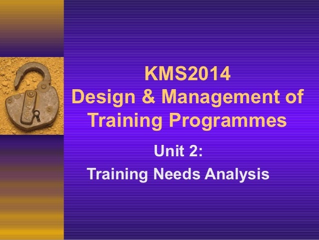 KMS2014Design & Management of Training Programmes          Unit 2: Training Needs Analysis