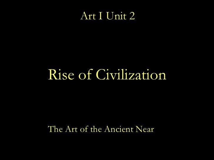 Art I Unit 2 <ul><li>The Art of the Ancient Near  East </li></ul>Rise of Civilization