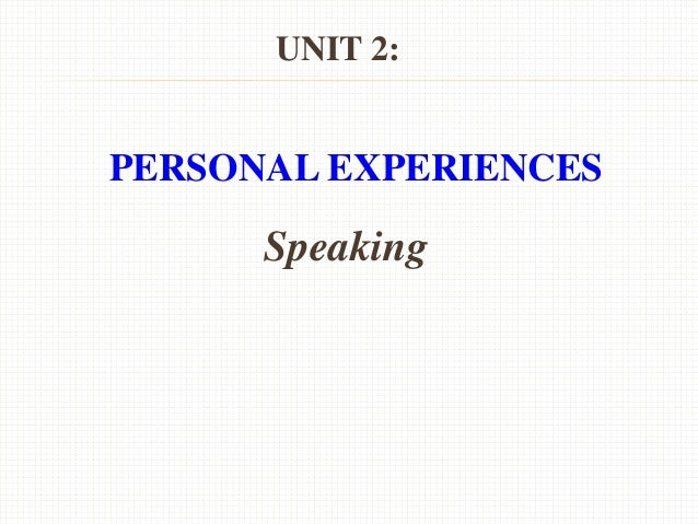 UNIT 2: PERSONAL EXPERIENCES Speaking